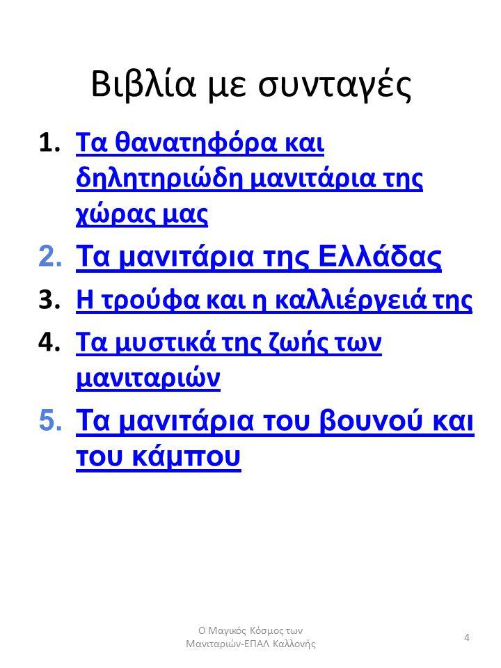 Βιβλία με συνταγές 1.Τα θανατηφόρα και δηλητηριώδη μανιτάρια της χώρας μαςΤα θανατηφόρα και δηλητηριώδη μανιτάρια της χώρας μας 2.Τα μανιτάρια της ΕλλάδαςΤα μανιτάρια της Ελλάδας 3.Η τρούφα και η καλλιέργειά τηςΗ τρούφα και η καλλιέργειά της 4.Τα μυστικά της ζωής των μανιταριώνΤα μυστικά της ζωής των μανιταριών 5.Τα μανιτάρια του βουνού και του κάμπουΤα μανιτάρια του βουνού και του κάμπου 4 Ο Μαγικός Κόσμος των Μανιταριών-ΕΠΑΛ Καλλονής
