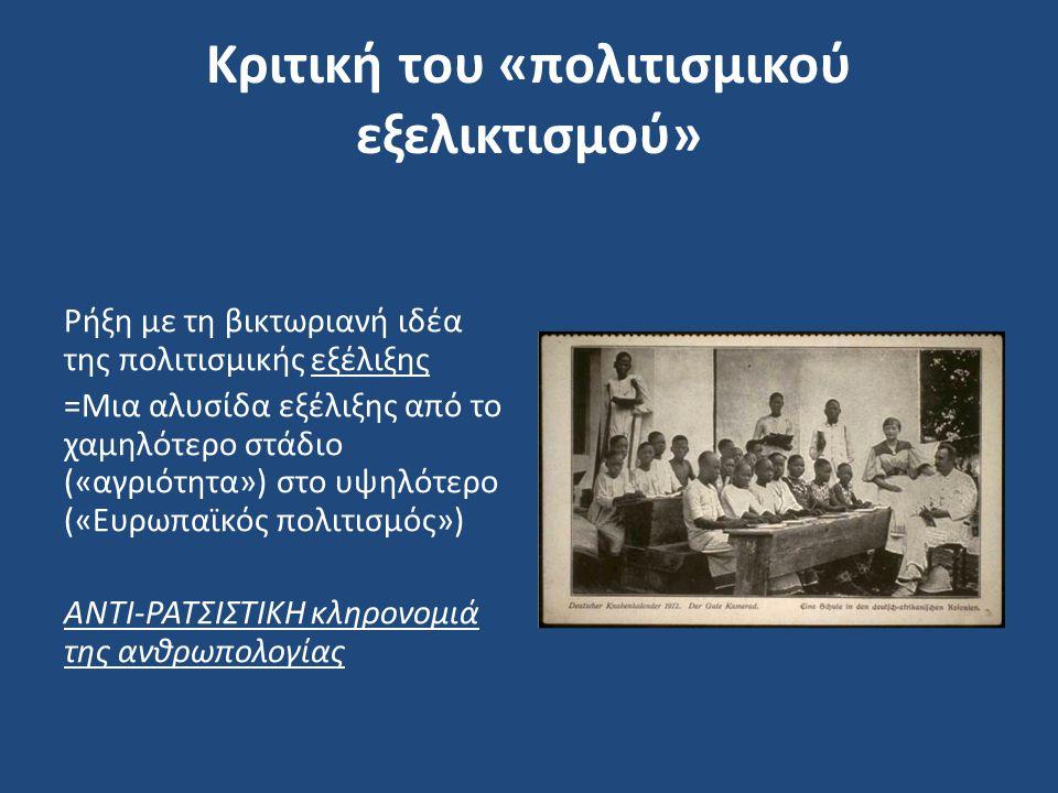 Κριτική του «πολιτισμικού εξελικτισμού» Ρήξη με τη βικτωριανή ιδέα της πολιτισμικής εξέλιξης =Μια αλυσίδα εξέλιξης από το χαμηλότερο στάδιο («αγριότητα») στο υψηλότερο («Ευρωπαϊκός πολιτισμός») ΑΝΤΙ-ΡΑΤΣΙΣΤΙΚΗ κληρονομιά της ανθρωπολογίας