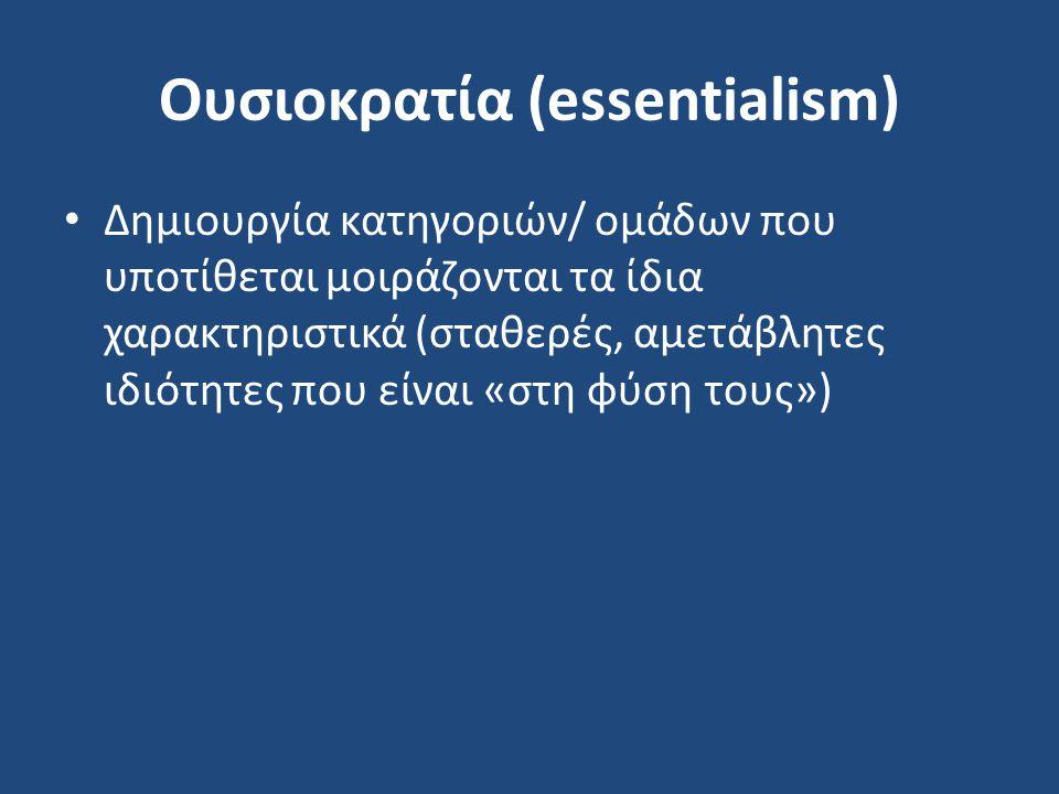 Ουσιοκρατία (essentialism) Δημιουργία κατηγοριών/ ομάδων που υποτίθεται μοιράζονται τα ίδια χαρακτηριστικά (σταθερές, αμετάβλητες ιδιότητες που είναι «στη φύση τους»)