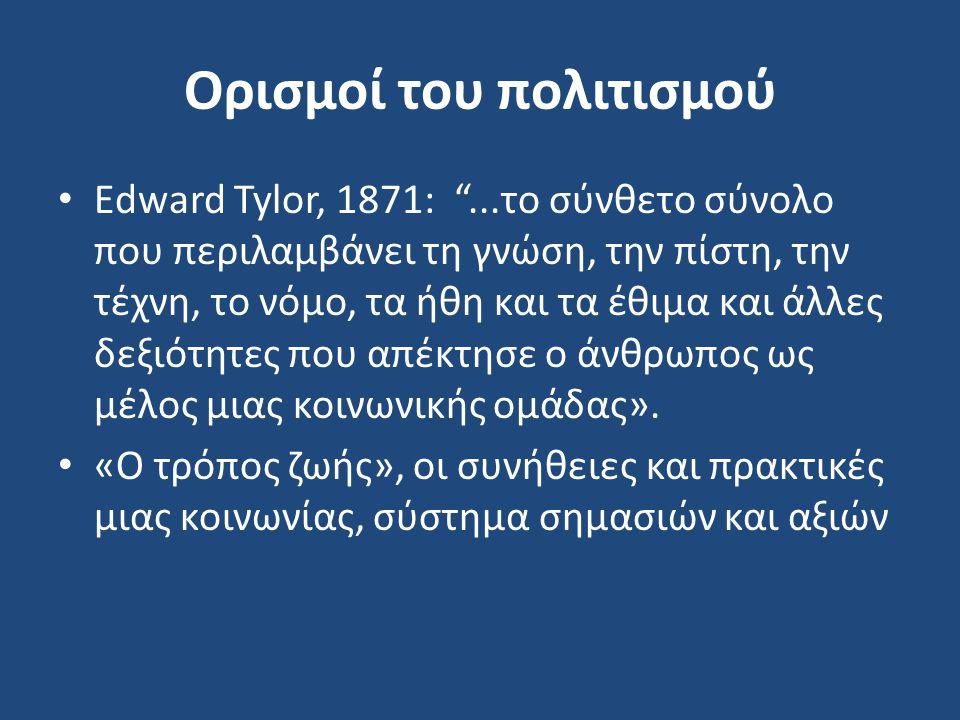Ορισμοί του πολιτισμού Εdward Tylor, 1871: ...το σύνθετο σύνολο που περιλαμβάνει τη γνώση, την πίστη, την τέχνη, το νόμο, τα ήθη και τα έθιμα και άλλες δεξιότητες που απέκτησε ο άνθρωπος ως μέλος μιας κοινωνικής ομάδας».