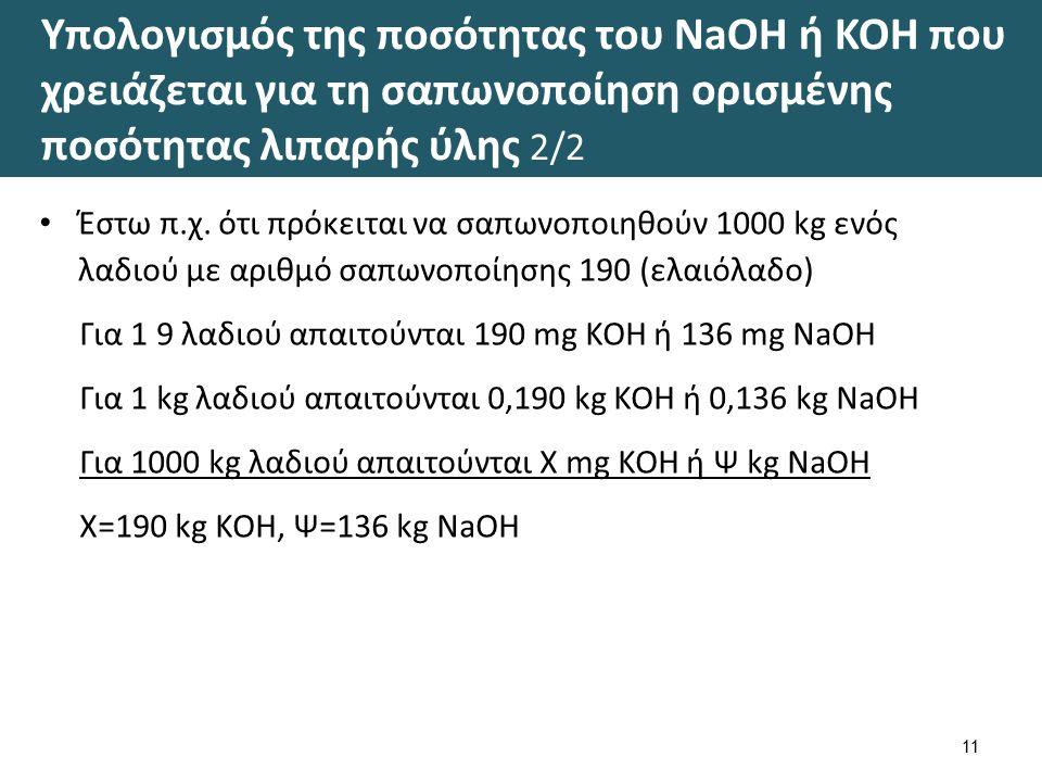 Υπολογισμός της ποσότητας του NaOH ή ΚΟΗ που χρειάζεται για τη σαπωνοποίηση ορισμένης ποσότητας λιπαρής ύλης 2/2 11 Έστω π.χ. ότι πρόκειται να σαπωνοπ