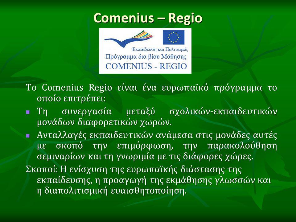 Comenius – Regio Το Comenius Regio είναι ένα ευρωπαϊκό πρόγραμμα το οποίο επιτρέπει: Τη συνεργασία μεταξύ σχολικών-εκπαιδευτικών μονάδων διαφορετικών χωρών.