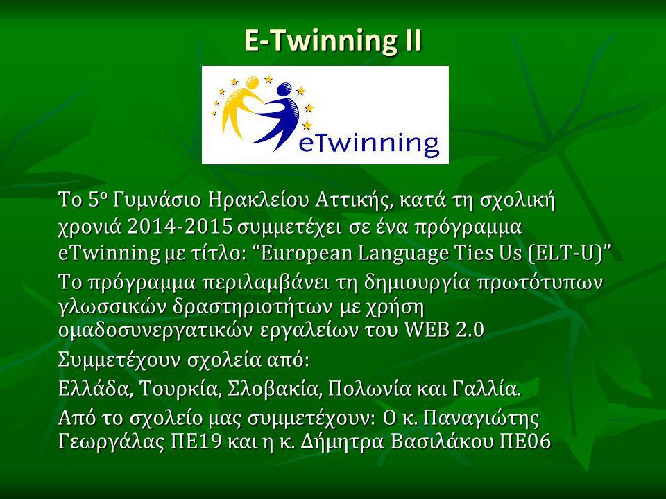 E-Twinning ΙΙ Το 5 ο Γυμνάσιο Ηρακλείου Αττικής, κατά τη σχολική χρονιά 2014-2015 συμμετέχει σε ένα πρόγραμμα eTwinning με τίτλο: European Language Ties Us (ELT-U) Το πρόγραμμα περιλαμβάνει τη δημιουργία πρωτότυπων γλωσσικών δραστηριοτήτων με χρήση ομαδοσυνεργατικών εργαλείων του WEB 2.0 Συμμετέχουν σχολεία από: Ελλάδα, Τουρκία, Σλοβακία, Πολωνία και Γαλλία.