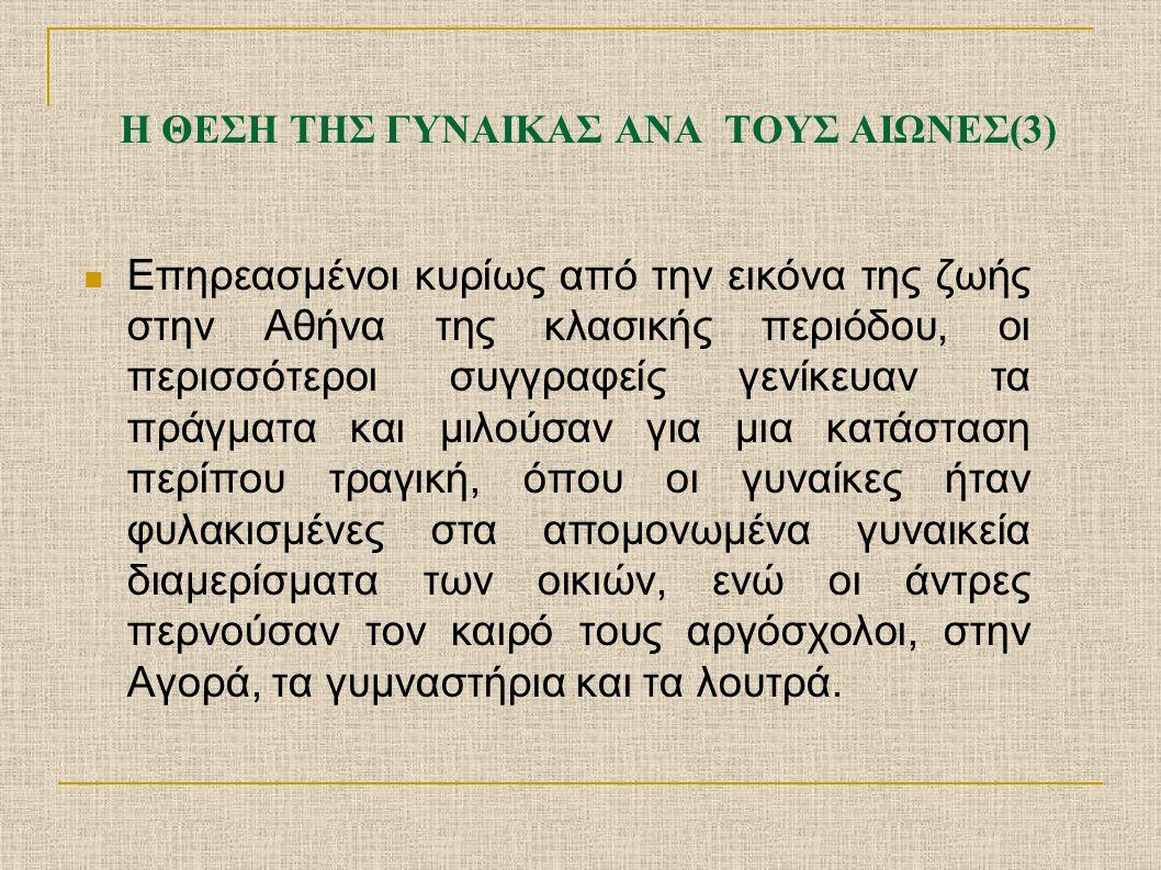 Η ΘΕΣΗ ΤΗΣ ΓΥΝΑΙΚΑΣ ΑΝΑ ΤΟΥΣ ΑΙΩΝΕΣ(3) Επηρεασμένοι κυρίως από την εικόνα της ζωής στην Αθήνα της κλασικής περιόδου, οι περισσότεροι συγγραφείς γενίκε