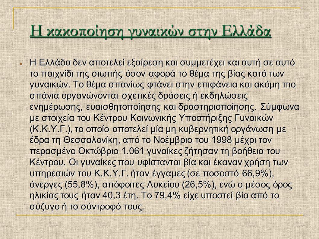 Η κακοποίηση γυναικών στην Ελλάδα Η Ελλάδα δεν αποτελεί εξαίρεση και συμμετέχει και αυτή σε αυτό το παιχνίδι της σιωπής όσον αφορά το θέμα της βίας κα