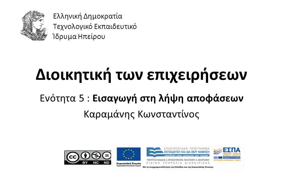 1 Διοικητική των επιχειρήσεων Ενότητα 5 : Εισαγωγή στη λήψη αποφάσεων Καραμάνης Κωνσταντίνος Ελληνική Δημοκρατία Τεχνολογικό Εκπαιδευτικό Ίδρυμα Ηπείρ