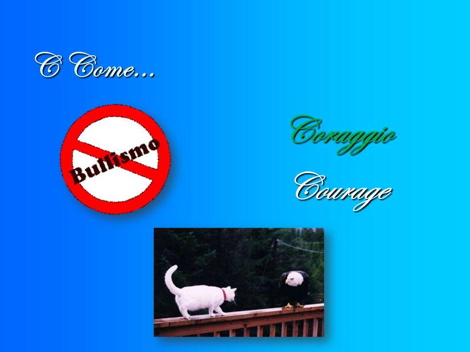 C Come… CoraggioCourage