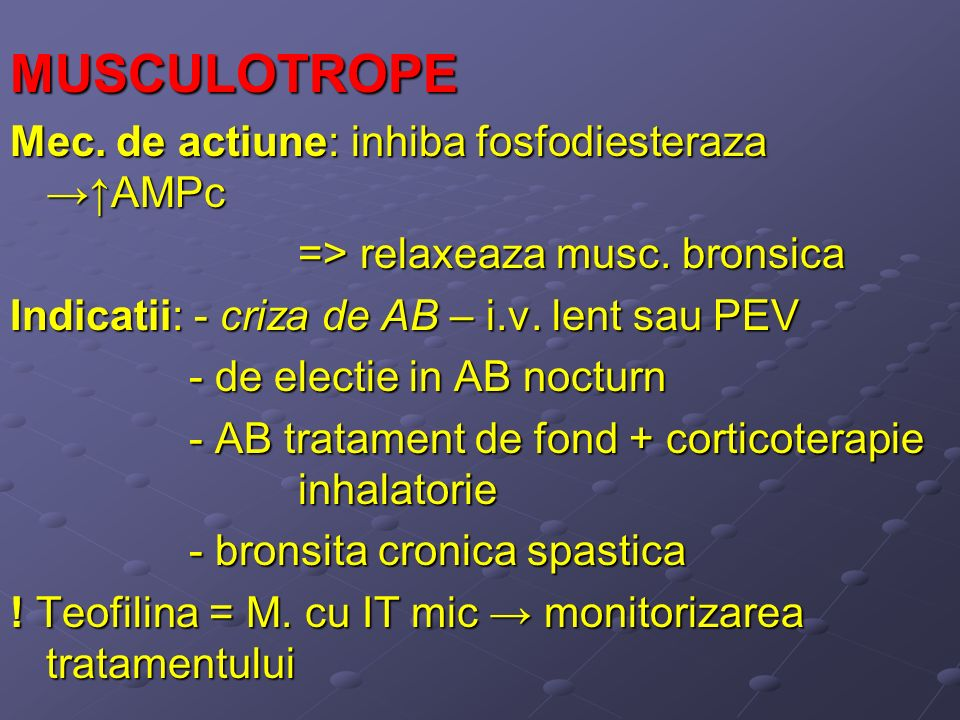 MUSCULOTROPE Mec. de actiune: inhiba fosfodiesteraza AMPc => relaxeaza musc. bronsica Indicatii: - criza de AB – i.v. lent sau PEV - de electie in AB
