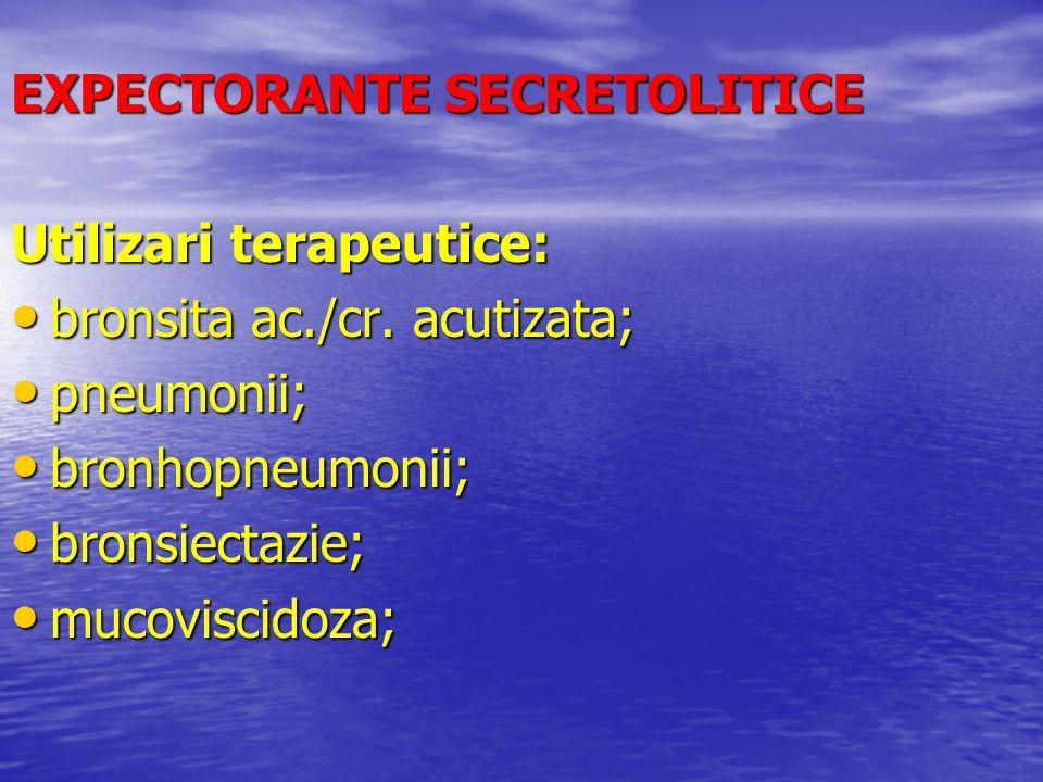 EXPECTORANTE SECRETOLITICE Utilizari terapeutice: bronsita ac./cr. acutizata; bronsita ac./cr. acutizata; pneumonii; pneumonii; bronhopneumonii; bronh