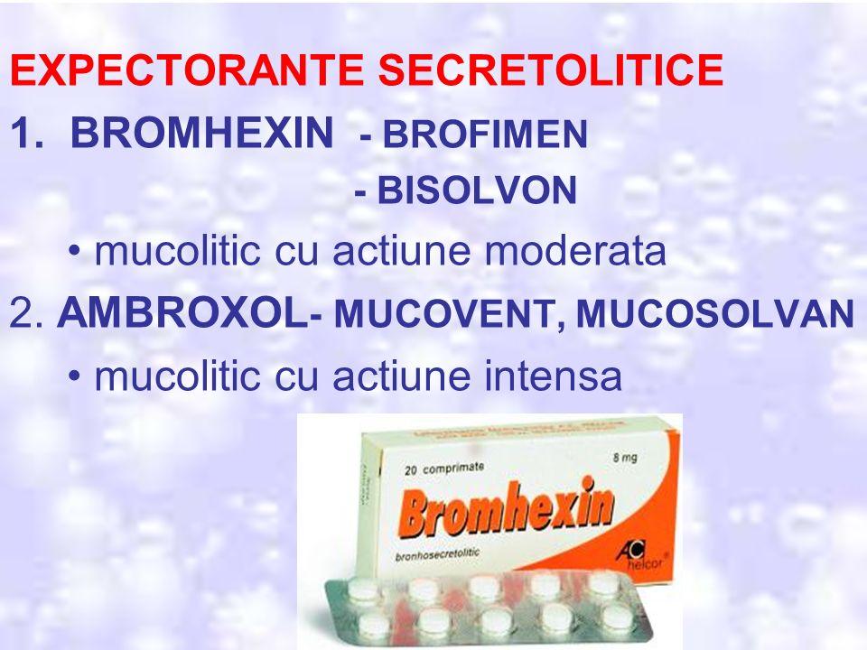 EXPECTORANTE SECRETOLITICE 1. BROMHEXIN - BROFIMEN - BISOLVON mucolitic cu actiune moderata 2. AMBROXOL - MUCOVENT, MUCOSOLVAN mucolitic cu actiune in