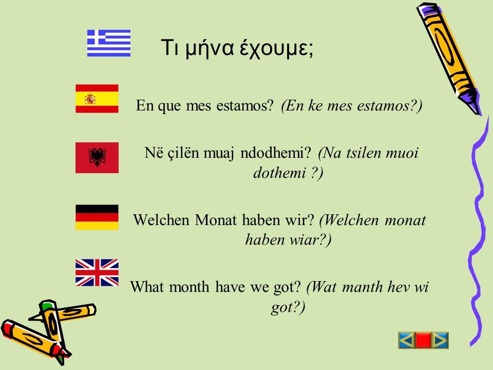 Τι μήνα έχουμε; En que mes estamos? (En ke mes estamos?) Në çilën muaj ndodhemi? (Na tsilen muoi dothemi ?) Welchen Monat haben wir? (Welchen monat ha