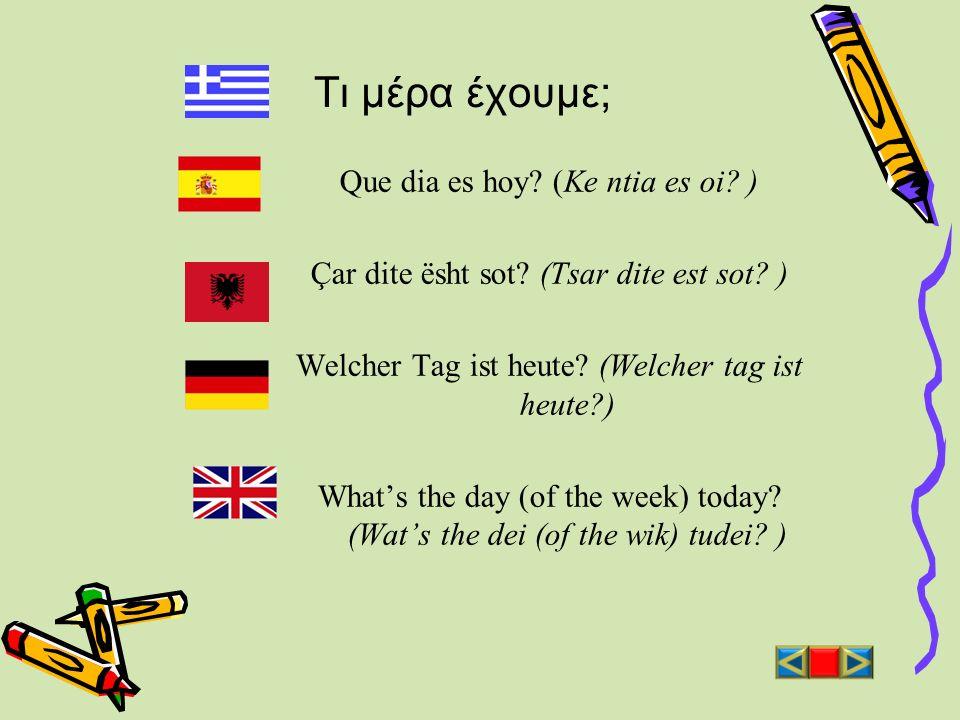 Τι μέρα έχουμε; Que dia es hoy? (Ke ntia es oi? ) Çar dite ësht sot? (Tsar dite est sot? ) Welcher Tag ist heute? (Welcher tag ist heute?) Whats the d