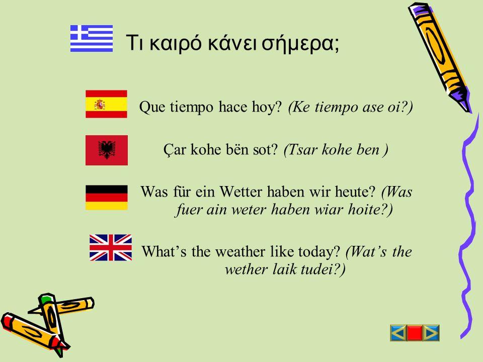 Τι καιρό κάνει σήμερα; Que tiempo hace hoy? (Ke tiempo ase oi?) Çar kohe bën sot? (Tsar kohe ben ) Was für ein Wetter haben wir heute? (Was fuer ain w