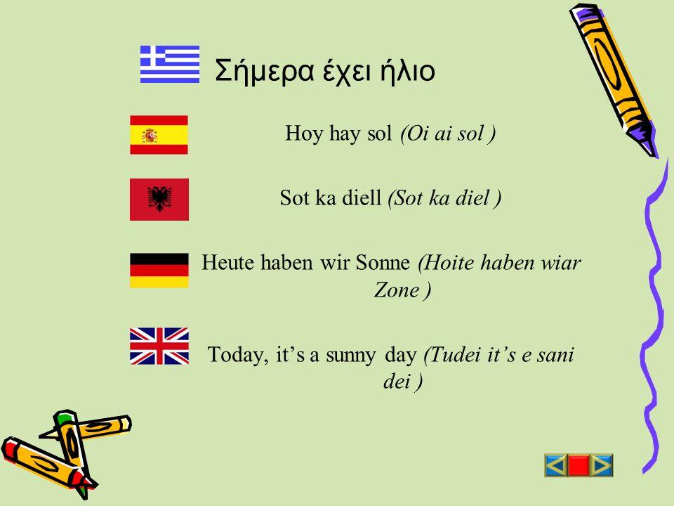 Σήμερα έχει ήλιο Hoy hay sol (Oi ai sol ) Sot ka diell (Sot ka diel ) Heute haben wir Sonne (Hoite haben wiar Zone ) Today, its a sunny day (Tudei its