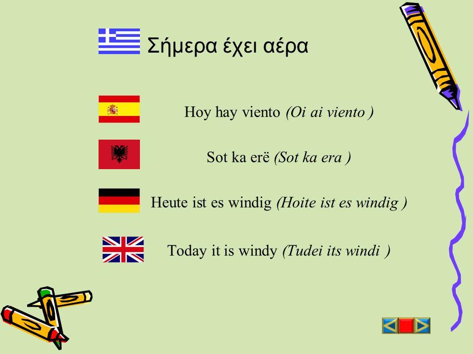 Σήμερα έχει αέρα Hoy hay viento (Oi ai viento ) Sot ka erë (Sot ka era ) Heute ist es windig (Hoite ist es windig ) Today it is windy (Tudei its windi