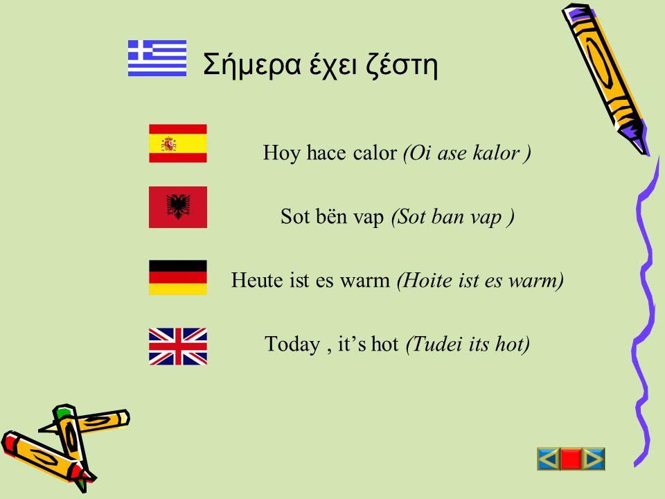 Σήμερα έχει ζέστη Hoy hace calor (Oi ase kalor ) Sot bën vap (Sot ban vap ) Heute ist es warm (Hoite ist es warm) Today, its hot (Tudei its hot)