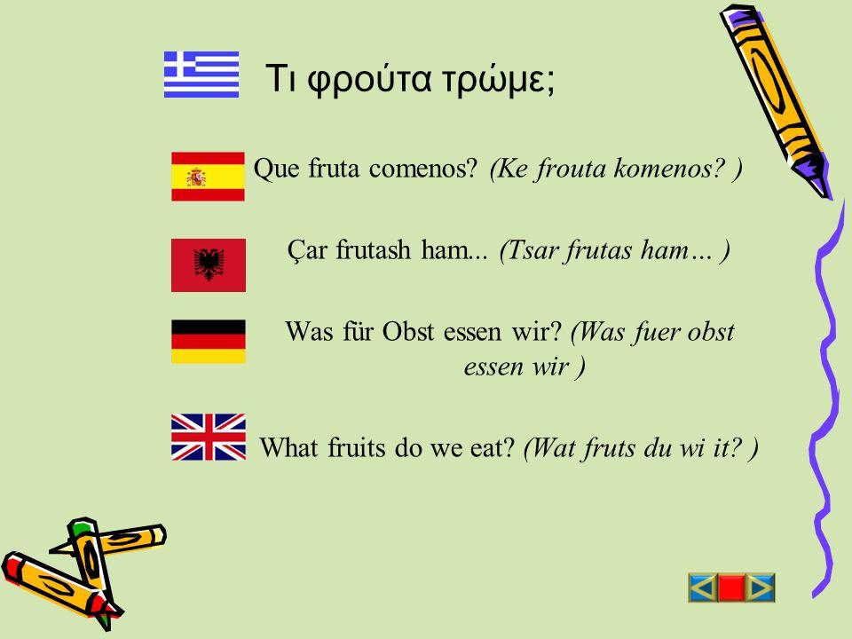 Τι φρούτα τρώμε; Que fruta comenos? (Ke frouta komenos? ) Çar frutash ham... (Tsar frutas ham… ) Was für Obst essen wir? (Was fuer obst essen wir ) Wh