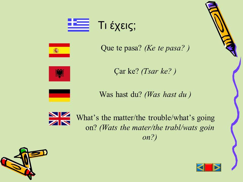 Τι έχεις; Que te pasa? (Ke te pasa? ) Çar ke? (Tsar ke? ) Was hast du? (Was hast du ) Whats the matter/the trouble/whats going on? (Wats the mater/the