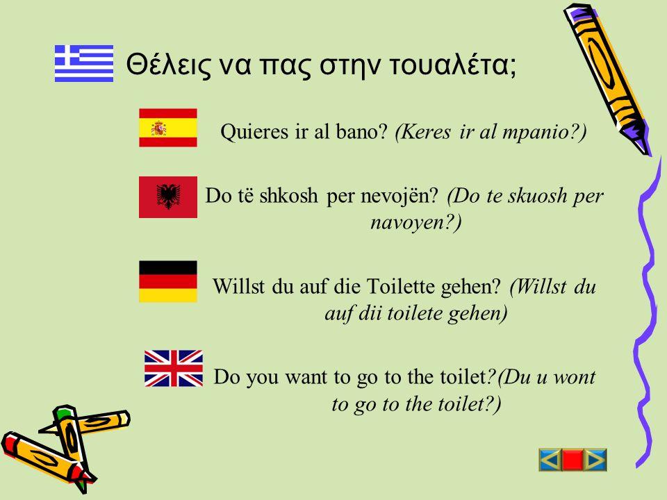 Θέλεις να πας στην τουαλέτα; Quieres ir al bano? (Keres ir al mpanio?) Do të shkosh per nevojën? (Do te skuosh per navoyen?) Willst du auf die Toilett
