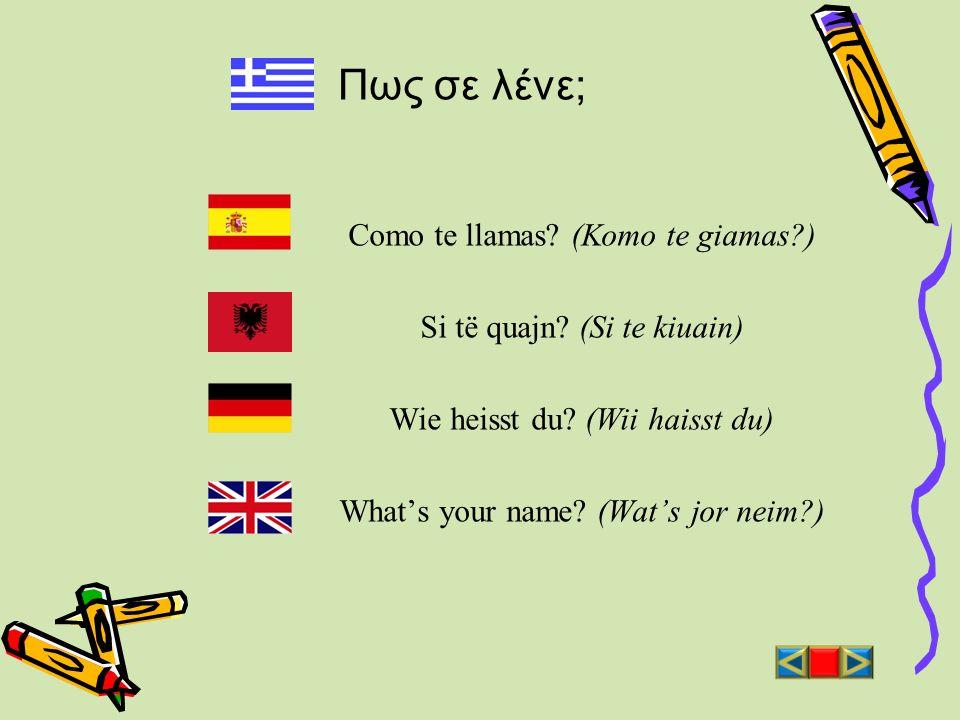 Πως σε λένε; Como te llamas? (Komo te giamas?) Si të quajn? (Si te kiuain) Wie heisst du? (Wii haisst du) Whats your name? (Wats jor neim?)