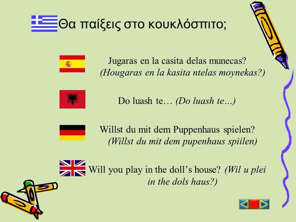 Θα παίξεις στο κουκλόσπιτο; Jugaras en la casita delas munecas? (Hougaras en la kasita ntelas moynekas?) Do luash te… (Do luash te…) Willst du mit dem