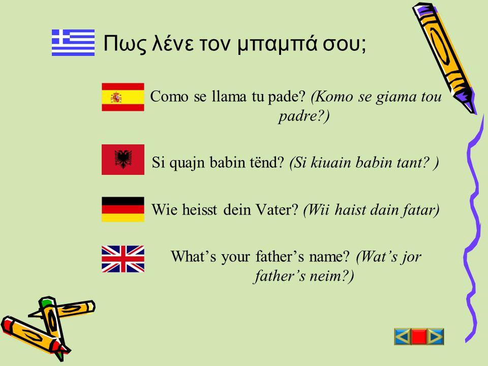 Πως λένε τον μπαμπά σου; Como se llama tu pade? (Komo se giama tou padre?) Si quajn babin tënd? (Si kiuain babin tant? ) Wie heisst dein Vater? (Wii h