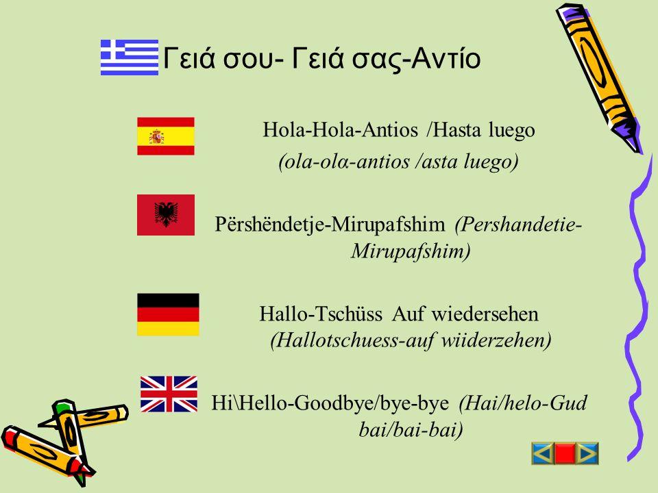 Γειά σου- Γειά σας-Αντίο Hola-Hola-Antios /Hasta luego (ola-olα-antios /asta luego) Përshëndetje-Mirupafshim (Pershandetie- Mirupafshim) Hallo-Tschüss
