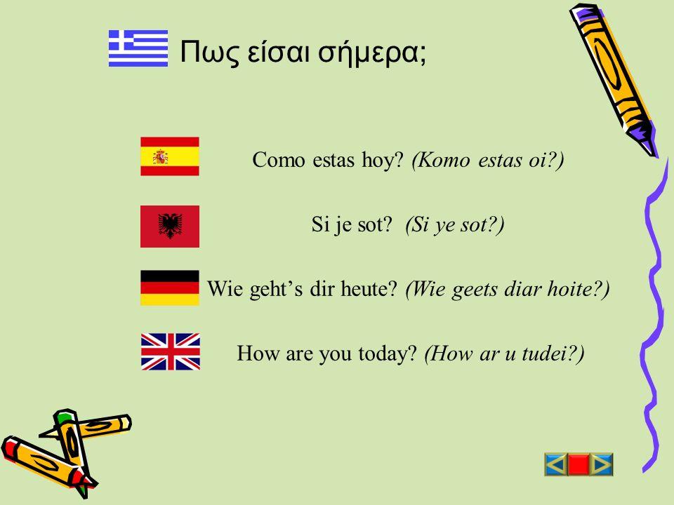 Πως είσαι σήμερα; Como estas hoy? (Komo estas oi?) Si je sot? (Si ye sot?) Wie gehts dir heute? (Wie geets diar hoite?) How are you today? (How ar u t