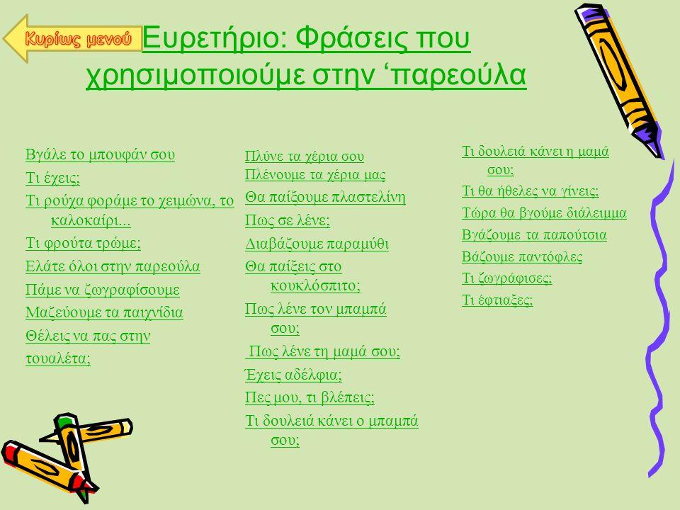 Ευρετήριο: Φράσεις που χρησιμοποιούμε στην παρεούλα Βγάλε το μπουφάν σου Τι έχεις; Τι ρούχα φοράμε το χειμώνα, το καλοκαίρι... Τι φρούτα τρώμε; Ελάτε