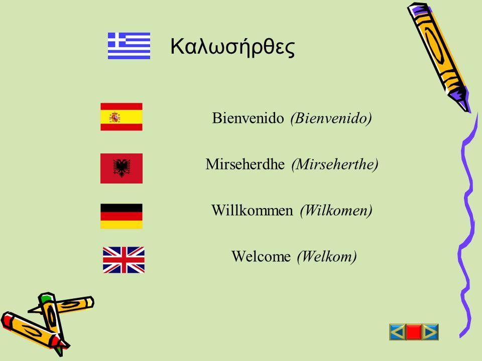 Καλωσήρθες Bienvenido (Βienvenido) Mirseherdhe (Mirseherthe) Willkommen (Wilkomen) Welcome (Welkom)