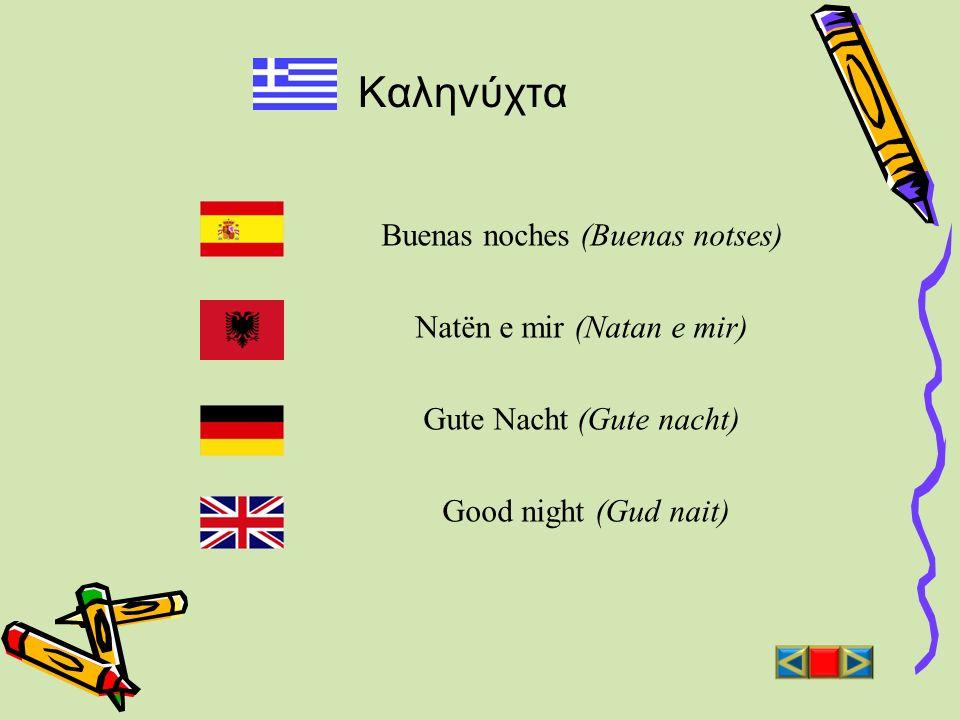 Καληνύχτα Buenas noches (Buenas notses) Natën e mir (Natan e mir) Gute Nacht (Gute nacht) Good night (Gud nait)