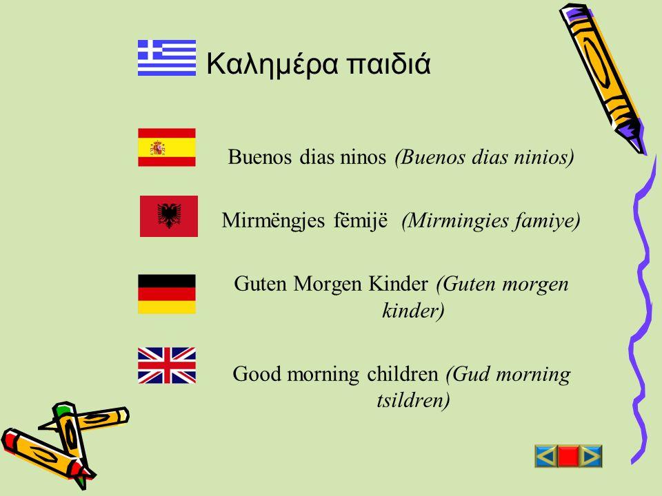 Καλημέρα παιδιά Buenos dias ninos (Buenos dias ninios) Mirmëngjes fëmijë (Mirmingies famiye) Guten Morgen Kinder (Guten morgen kinder) Good morning ch