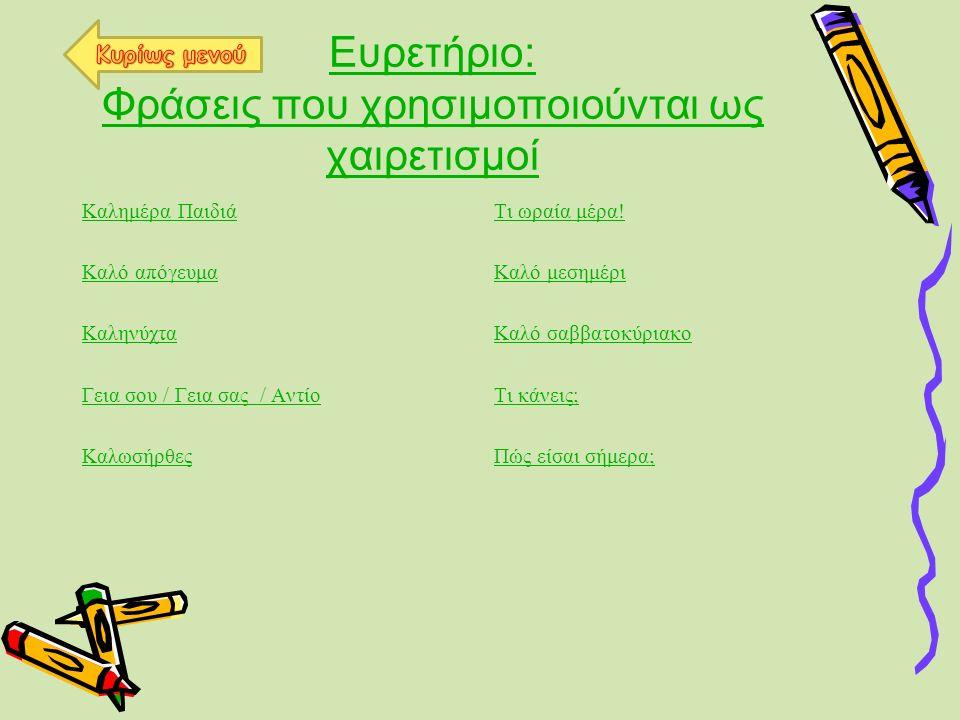 Ευρετήριο: Φράσεις που χρησιμοποιούνται ως χαιρετισμοί Καλημέρα Παιδιά Καλό απόγευμα Καληνύχτα Γεια σου / Γεια σας / Αντίο Καλωσήρθες Τι ωραία μέρα! Κ