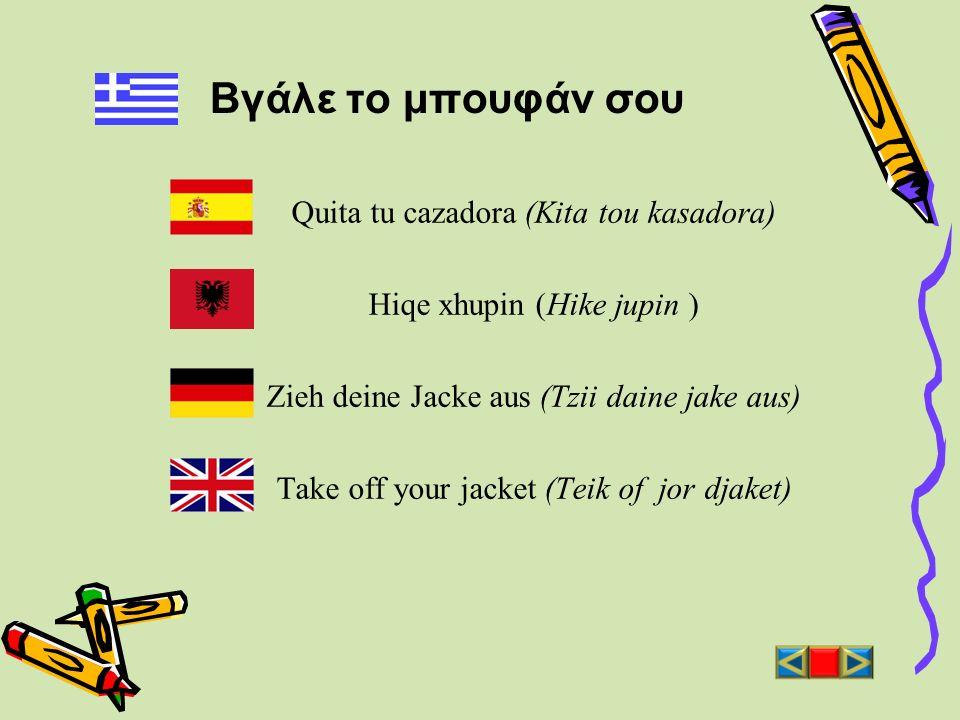 Βγάλε το μπουφάν σου Quita tu cazadora (Kita tou kasadora) Hiqe xhupin (Hike jupin ) Zieh deine Jacke aus (Tzii daine jake aus) Take off your jacket (