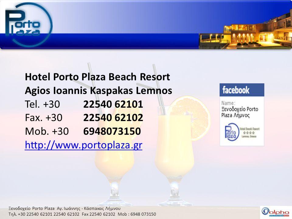 Ξενοδοχείο Porto Plaza Αγ. Ιωάννης - Κάσπακας Λήμνου Τηλ. +30 22540 62101 22540 62102 Fax 22540 62102 Mob : 6948 073150 Hotel Porto Plaza Beach Resort