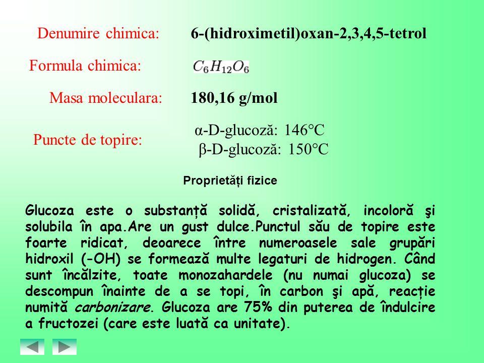 Denumire chimica:6-(hidroximetil)oxan-2,3,4,5-tetrol Formula chimica: Masa moleculara:180,16 g/mol Puncte de topire: α-D-glucoză: 146°C β-D-glucoză: 1