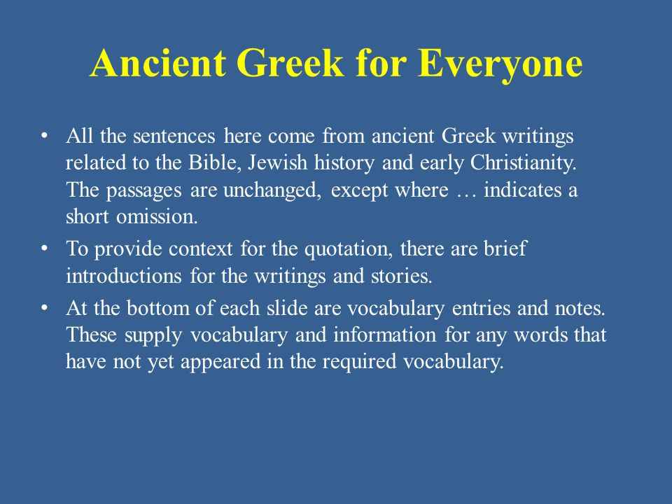 Ancient Greek for Everyone All the sentences here come from ancient Greek writings related to the Bible, Jewish history and early Christianity. The pa
