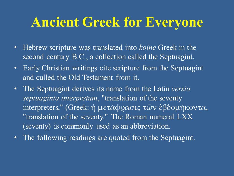 Ancient Greek for Everyone Hebrew scripture was translated into koine Greek in the second century B.C., a collection called the Septuagint.