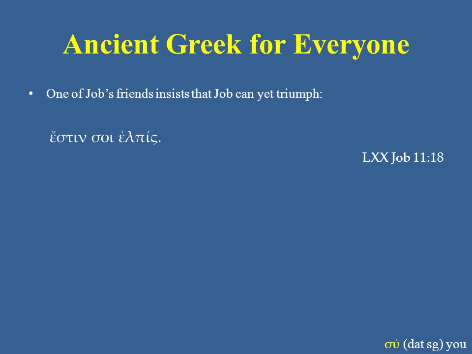 Ancient Greek for Everyone One of Job's friends insists that Job can yet triumph: ἔστιν σοι ἐλπίς. LXX Job 11:18 σύ (dat sg) you