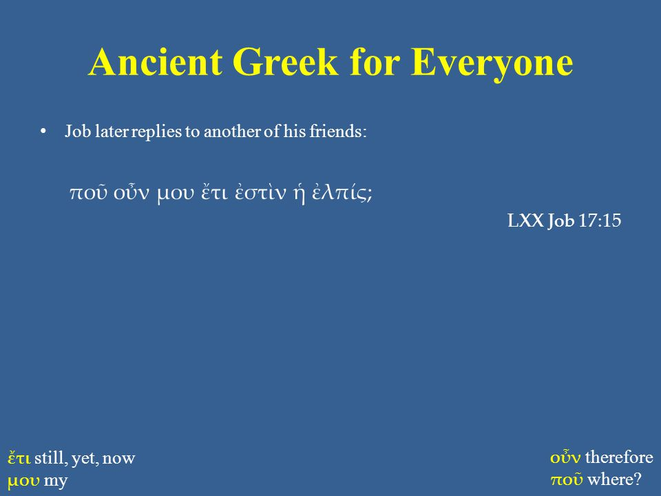 Ancient Greek for Everyone Job later replies to another of his friends: ποῦ οὖν μου ἔτι ἐστὶν ἡ ἐλπίς; LXX Job 17:15 ἔτι still, yet, now μου my οὖν therefore ποῦ where?