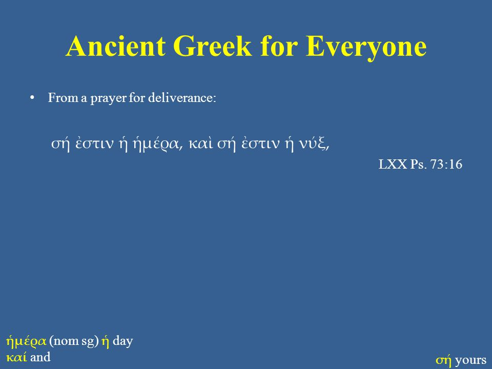 Ancient Greek for Everyone From a prayer for deliverance: σή ἐστιν ἡ ἡμέρα, καὶ σή ἐστιν ἡ νύξ, LXX Ps. 73:16 ἡμέρα (nom sg) ἡ day καί and σή yours