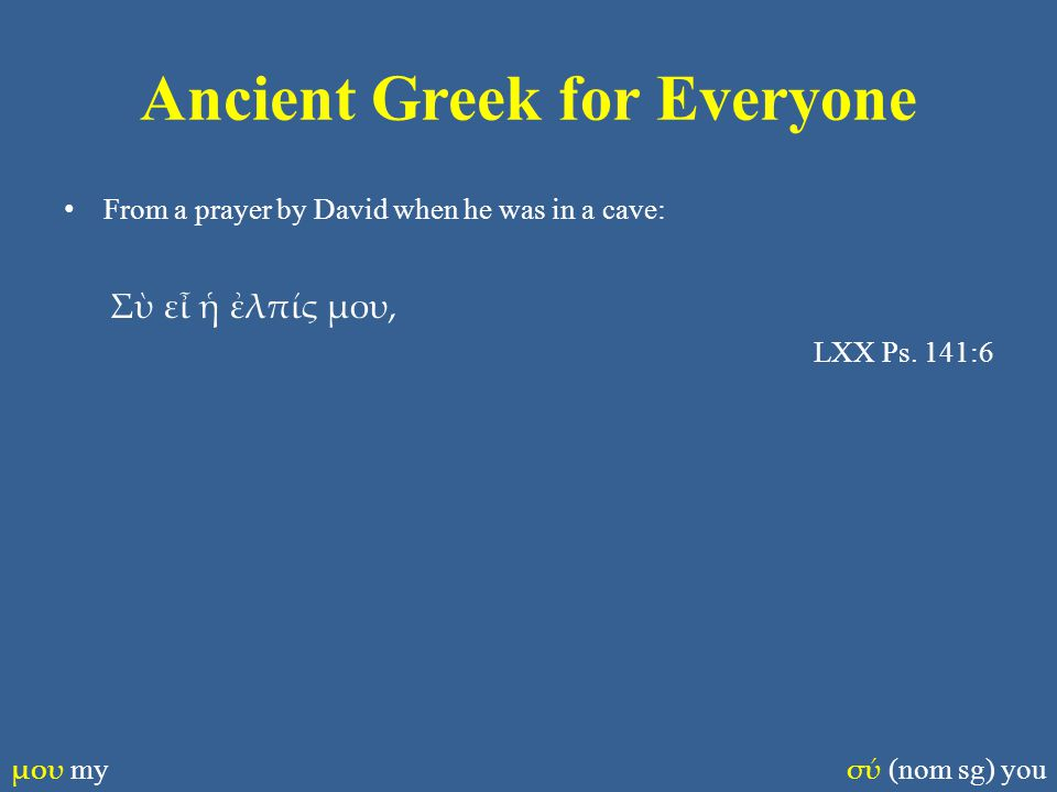 Ancient Greek for Everyone From a prayer by David when he was in a cave: Σὺ εἶ ἡ ἐλπίς μου, LXX Ps. 141:6 μου my σύ (nom sg) you