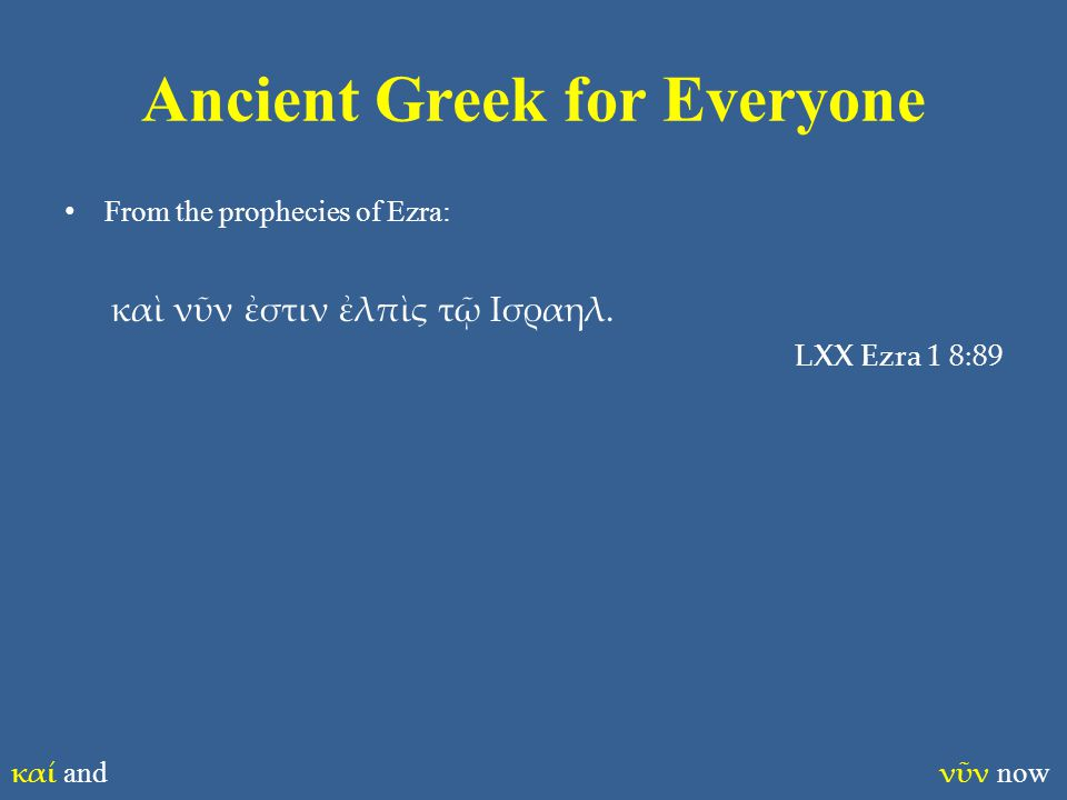 Ancient Greek for Everyone From the prophecies of Ezra: καὶ νῦν ἐστιν ἐλπὶς τῷ Ισραηλ. LXX Ezra 1 8:89 καί and νῦν now