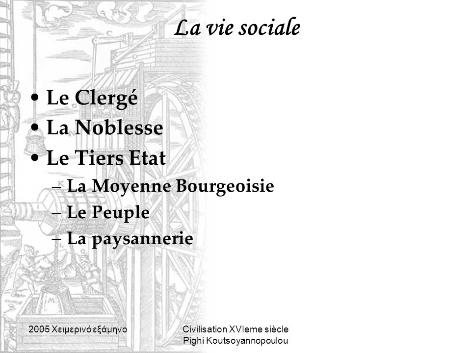 2005 Xειμερινό εξάμηνοCivilisation XVIeme siècle Pighi Koutsoyannopoulou La vie sociale Le Clergé La Noblesse Le Tiers Etat –La Moyenne Bourgeoisie –L