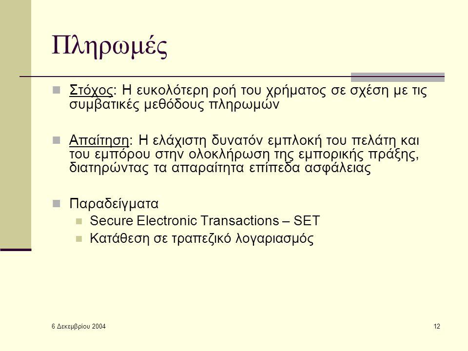 6 Δεκεμβρίου 2004 12 Πληρωμές Στόχος: Η ευκολότερη ροή του χρήματος σε σχέση με τις συμβατικές μεθόδους πληρωμών Απαίτηση: Η ελάχιστη δυνατόν εμπλοκή του πελάτη και του εμπόρου στην ολοκλήρωση της εμπορικής πράξης, διατηρώντας τα απαραίτητα επίπεδα ασφάλειας Παραδείγματα Secure Electronic Transactions – SET Κατάθεση σε τραπεζικό λογαριασμός
