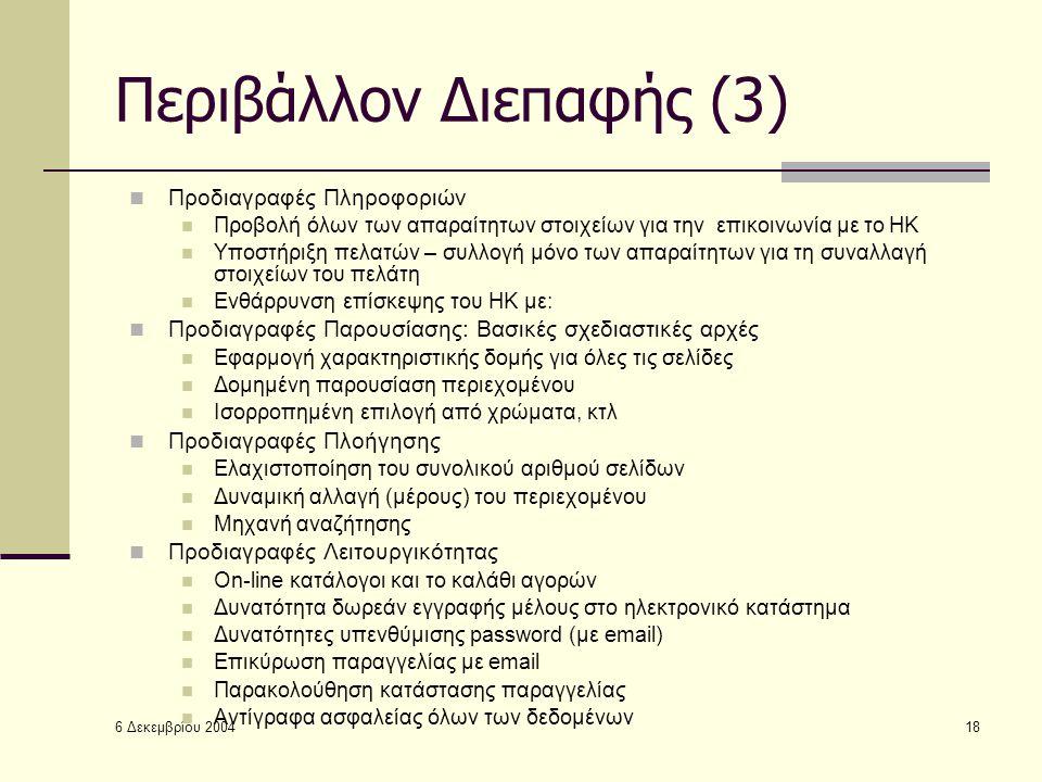 6 Δεκεμβρίου 2004 18 Περιβάλλον Διεπαφής (3) Προδιαγραφές Πληροφοριών Προβολή όλων των απαραίτητων στοιχείων για την επικοινωνία με το ΗΚ Υποστήριξη πελατών – συλλογή μόνο των απαραίτητων για τη συναλλαγή στοιχείων του πελάτη Ενθάρρυνση επίσκεψης του ΗΚ με: Προδιαγραφές Παρουσίασης: Βασικές σχεδιαστικές αρχές Εφαρμογή χαρακτηριστικής δομής για όλες τις σελίδες Δομημένη παρουσίαση περιεχομένου Ισορροπημένη επιλογή από χρώματα, κτλ Προδιαγραφές Πλοήγησης Ελαχιστοποίηση του συνολικού αριθμού σελίδων Δυναμική αλλαγή (μέρους) του περιεχομένου Μηχανή αναζήτησης Προδιαγραφές Λειτουργικότητας Οn-line κατάλογοι και το καλάθι αγορών Δυνατότητα δωρεάν εγγραφής μέλους στο ηλεκτρονικό κατάστημα Δυνατότητες υπενθύμισης password (με email) Επικύρωση παραγγελίας με email Παρακολούθηση κατάστασης παραγγελίας Αντίγραφα ασφαλείας όλων των δεδομένων