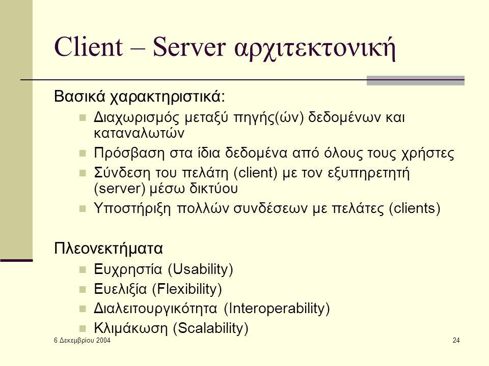 6 Δεκεμβρίου 2004 24 Client – Server αρχιτεκτονική Βασικά χαρακτηριστικά: Διαχωρισμός μεταξύ πηγής(ών) δεδομένων και καταναλωτών Πρόσβαση στα ίδια δεδομένα από όλους τους χρήστες Σύνδεση του πελάτη (client) με τον εξυπηρετητή (server) μέσω δικτύου Υποστήριξη πολλών συνδέσεων με πελάτες (clients) Πλεονεκτήματα Ευχρηστία (Usability) Ευελιξία (Flexibility) Διαλειτουργικότητα (Interoperability) Κλιμάκωση (Scalability)