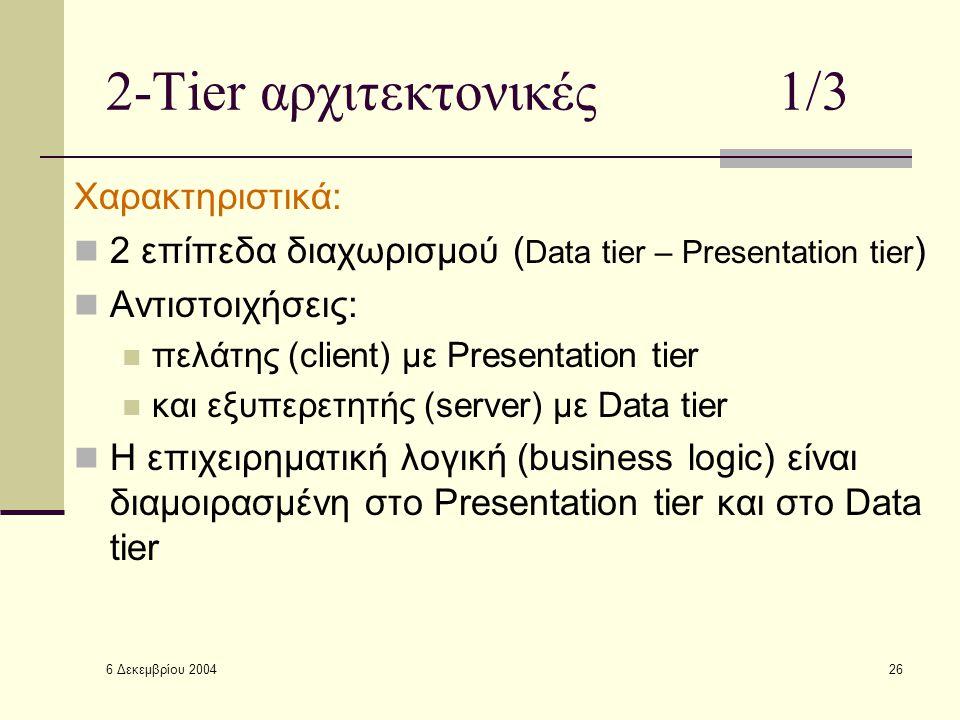 6 Δεκεμβρίου 2004 26 2-Tier αρχιτεκτονικές1/3 Χαρακτηριστικά: 2 επίπεδα διαχωρισμού ( Data tier – Presentation tier ) Αντιστοιχήσεις: πελάτης (client) με Presentation tier και εξυπερετητής (server) με Data tier Η επιχειρηματική λογική (business logic) είναι διαμοιρασμένη στο Presentation tier και στο Data tier