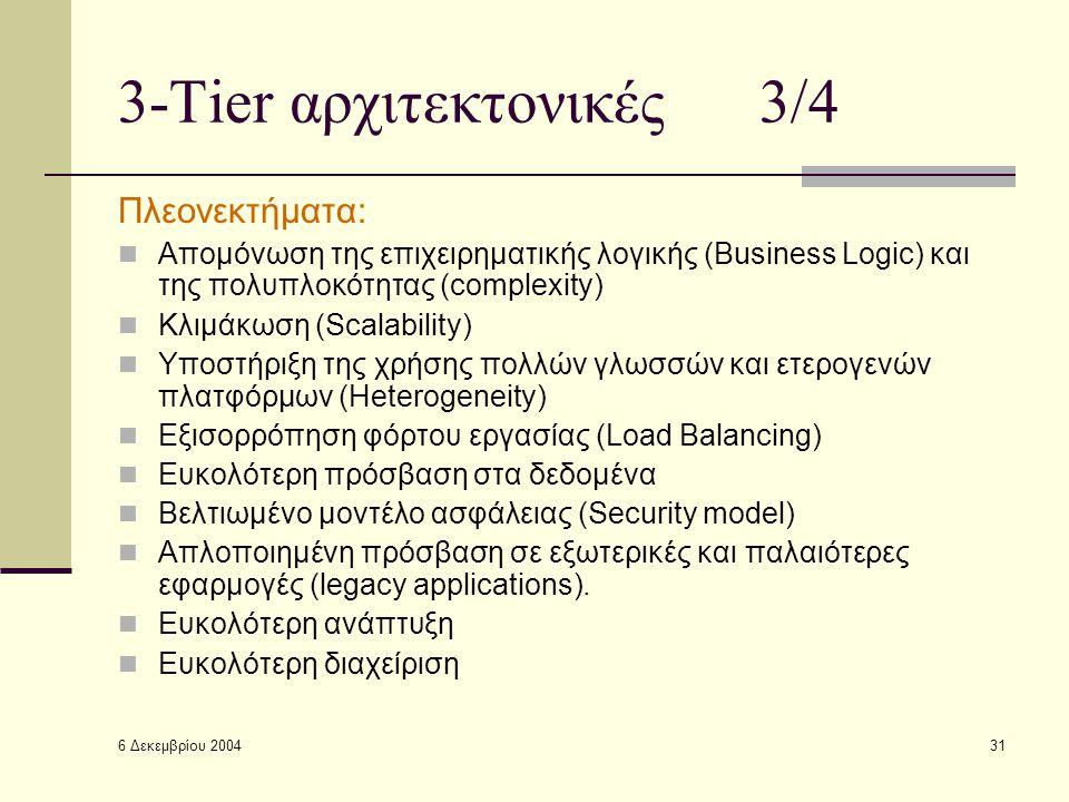 6 Δεκεμβρίου 2004 31 3-Tier αρχιτεκτονικές 3/4 Πλεονεκτήματα: Απομόνωση της επιχειρηματικής λογικής (Business Logic) και της πολυπλοκότητας (complexity) Κλιμάκωση (Scalability) Υποστήριξη της χρήσης πολλών γλωσσών και ετερογενών πλατφόρμων (Heterogeneity) Εξισορρόπηση φόρτου εργασίας (Load Balancing) Ευκολότερη πρόσβαση στα δεδομένα Βελτιωμένο μοντέλο ασφάλειας (Security model) Απλοποιημένη πρόσβαση σε εξωτερικές και παλαιότερες εφαρμογές (legacy applications).