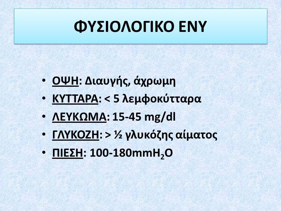 ΟΨΗ: Διαυγής, άχρωμη ΚΥΤΤΑΡΑ: < 5 λεμφοκύτταρα ΛΕΥΚΩΜΑ: 15-45 mg/dl ΓΛΥΚΟΖΗ: > ½ γλυκόζης αίματος ΠΙΕΣΗ: 100-180mmH 2 O ΦΥΣΙΟΛΟΓΙΚΟ ΕΝΥ